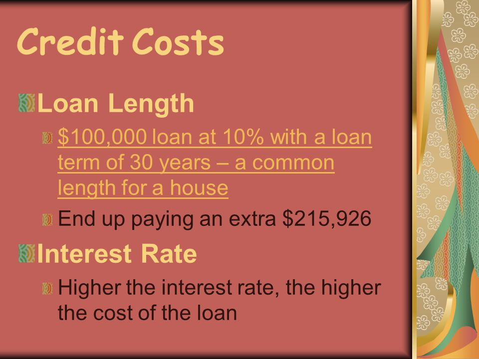 Credit Costs Loan Length $100,000 loan at 10% with a loan term of 30 years – a common length for a house End up paying an extra $215,926 Interest Rate Higher the interest rate, the higher the cost of the loan