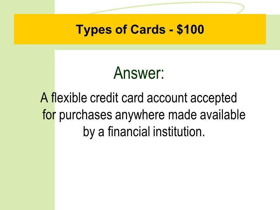 Types of Cards - $100 Answer: A flexible credit card account accepted for purchases anywhere made available by a financial institution.