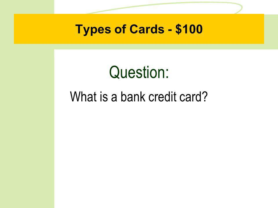 Types of Cards - $100 Question: What is a bank credit card?