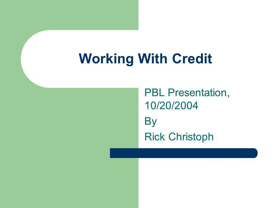 Working With Credit PBL Presentation, 10/20/2004 By Rick Christoph