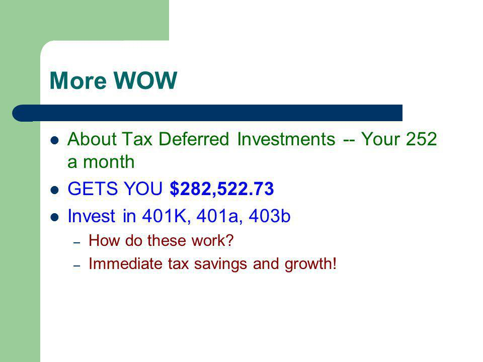 Second level More WOW About Tax Deferred Investments -- Your 252 a month GETS YOU $282,522.73 Invest in 401K, 401a, 403b – How do these work.