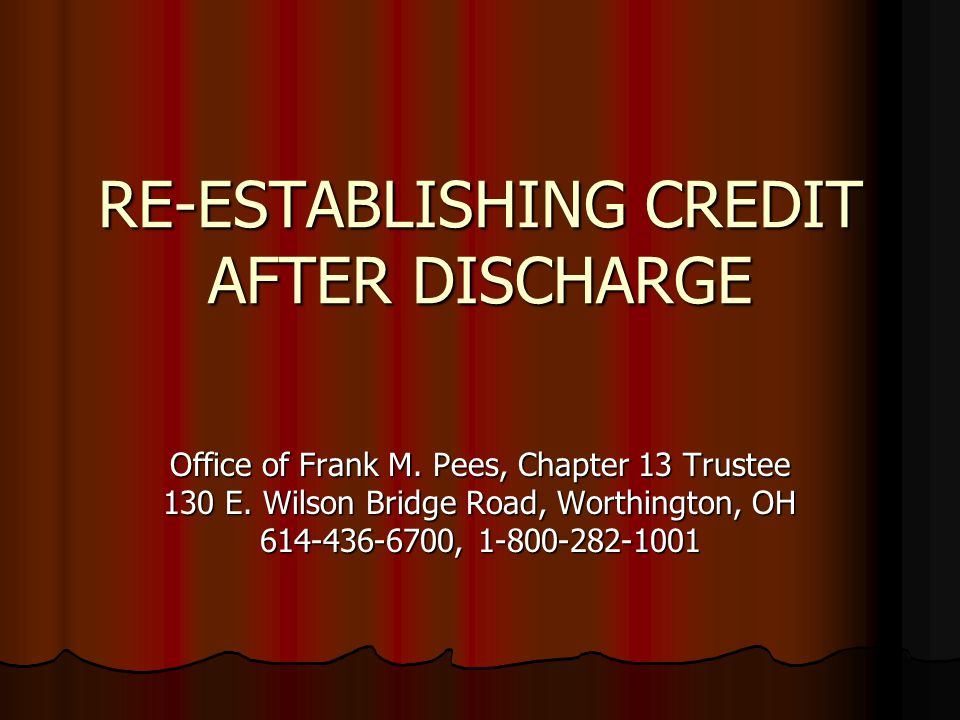 RE-ESTABLISHING CREDIT AFTER DISCHARGE Office of Frank M. Pees, Chapter 13 Trustee 130 E. Wilson Bridge Road, Worthington, OH 614-436-6700, 1-800-282-