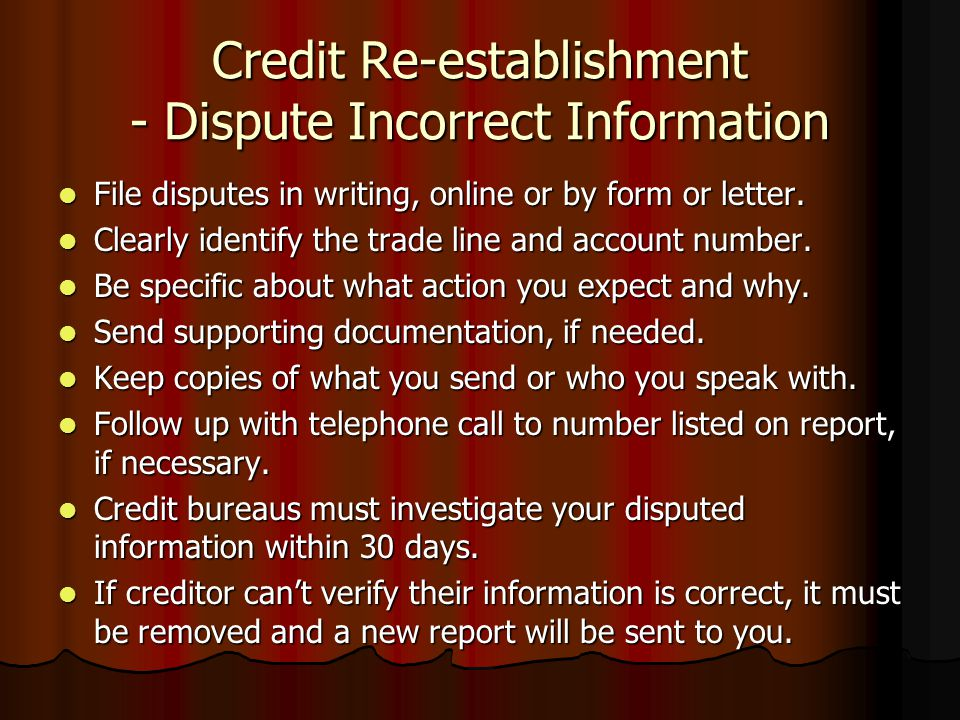 Credit Re-establishment - Dispute Incorrect Information File disputes in writing, online or by form or letter. File disputes in writing, online or by