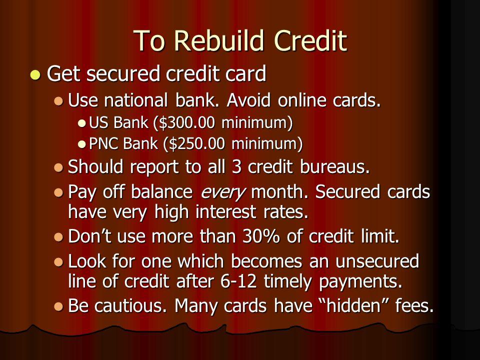 To Rebuild Credit Get secured credit card Get secured credit card Use national bank. Avoid online cards. Use national bank. Avoid online cards. US Ban