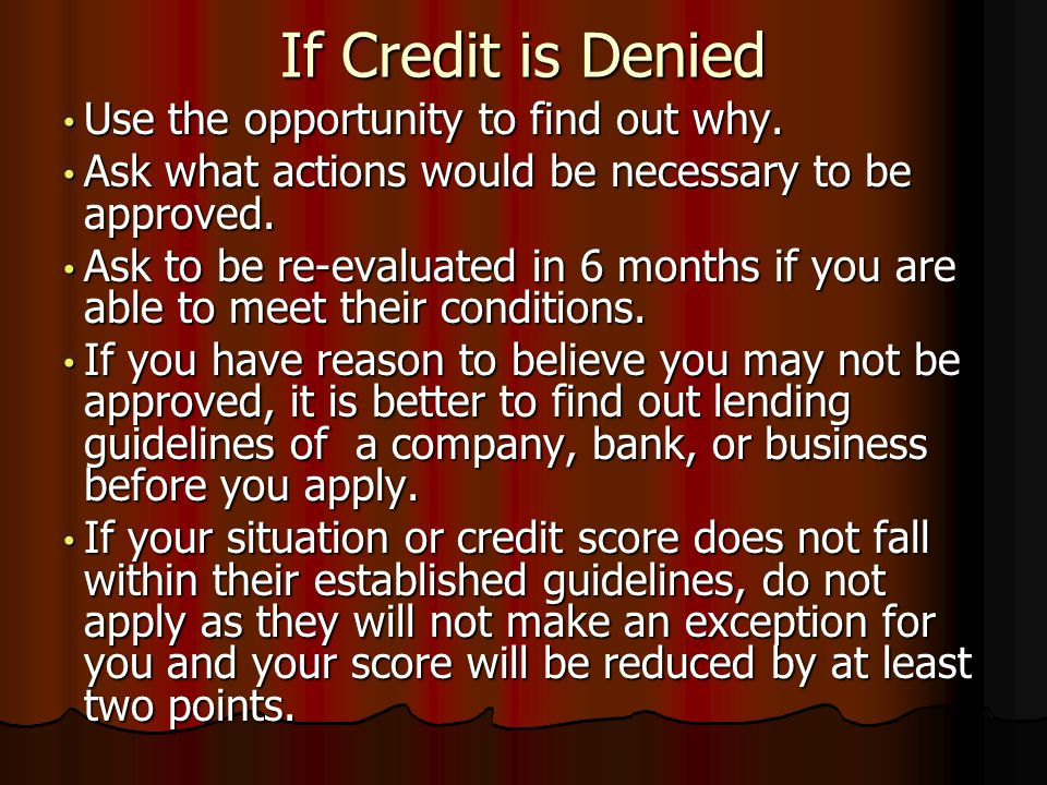 If Credit is Denied Use the opportunity to find out why. Use the opportunity to find out why. Ask what actions would be necessary to be approved. Ask
