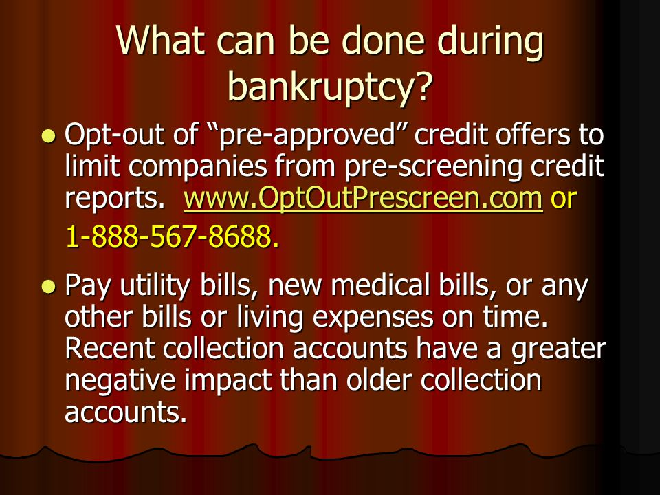 What can be done during bankruptcy? Opt-out of pre-approved credit offers to limit companies from pre-screening credit reports. www.OptOutPrescreen.co