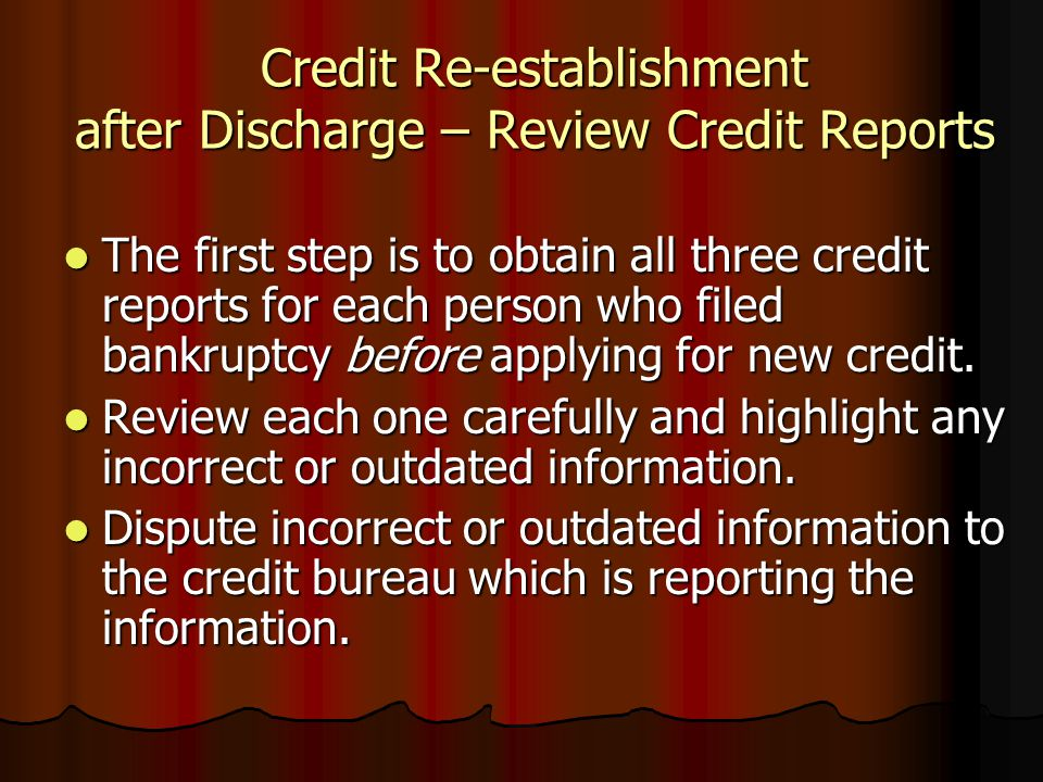 Credit Re-establishment after Discharge – Review Credit Reports The first step is to obtain all three credit reports for each person who filed bankrup