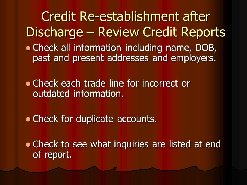 Credit Re-establishment after Discharge – Review Credit Reports Check all information including name, DOB, past and present addresses and employers. C