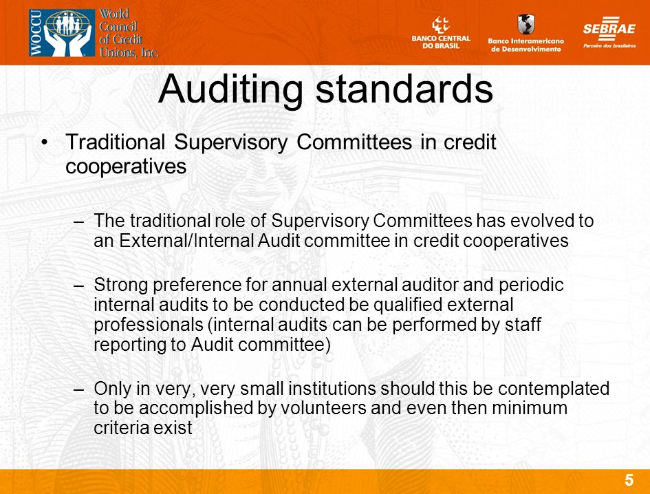 5 Auditing standards Traditional Supervisory Committees in credit cooperatives –The traditional role of Supervisory Committees has evolved to an External/Internal Audit committee in credit cooperatives –Strong preference for annual external auditor and periodic internal audits to be conducted be qualified external professionals (internal audits can be performed by staff reporting to Audit committee) –Only in very, very small institutions should this be contemplated to be accomplished by volunteers and even then minimum criteria exist