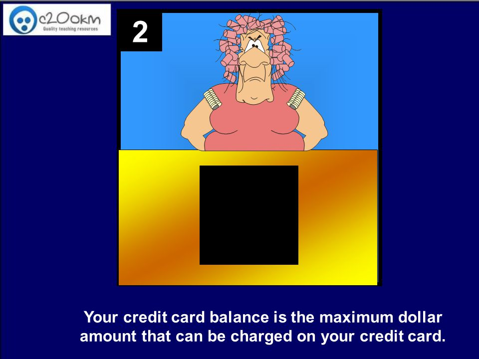 2 Your credit card balance is the maximum dollar amount that can be charged on your credit card.