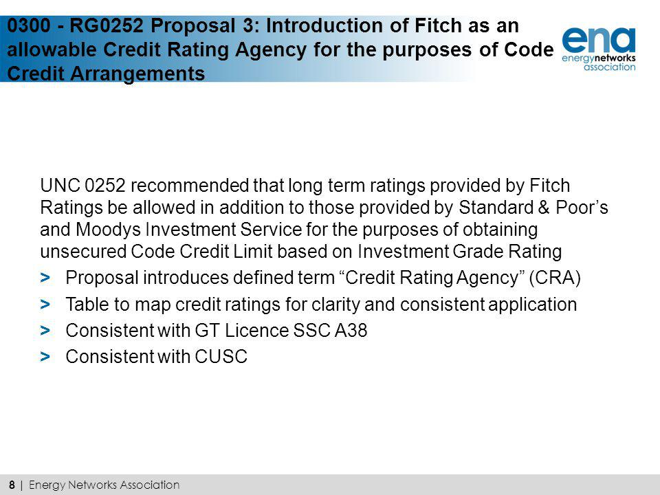 UNC 0252 concluded that the use of Specially Commissioned Ratings (SCR) was inconsistent with UNC monitoring requirements and as a result introduced additional risk to both Transporters and Users Current drafting refers to daily monitoring which cannot be achieved with this product Snapshot not an appropriate tool for continuous monitoring Proposal removes SCR as an acceptable credit tool Independent Assessment considered more economical and efficient alternative 9 | Energy Networks Association 0301 - Proposal 4: Removal of the use of Specially Commissioned Ratings for the purposes of obtaining an unsecured Code Credit Limit