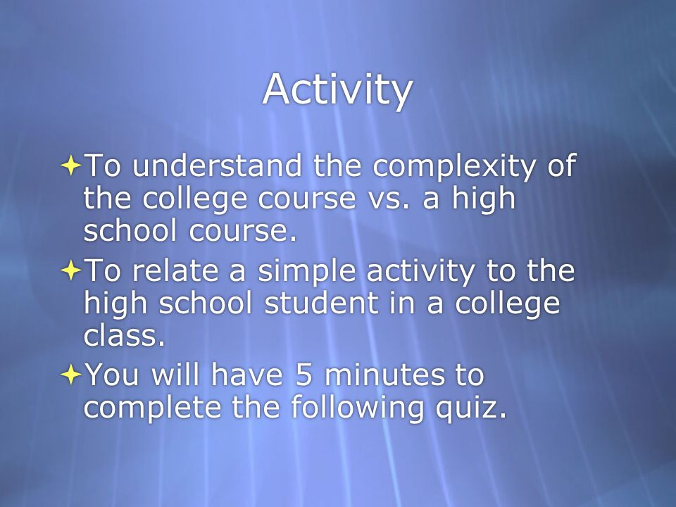 Activity To understand the complexity of the college course vs. a high school course. To relate a simple activity to the high school student in a coll