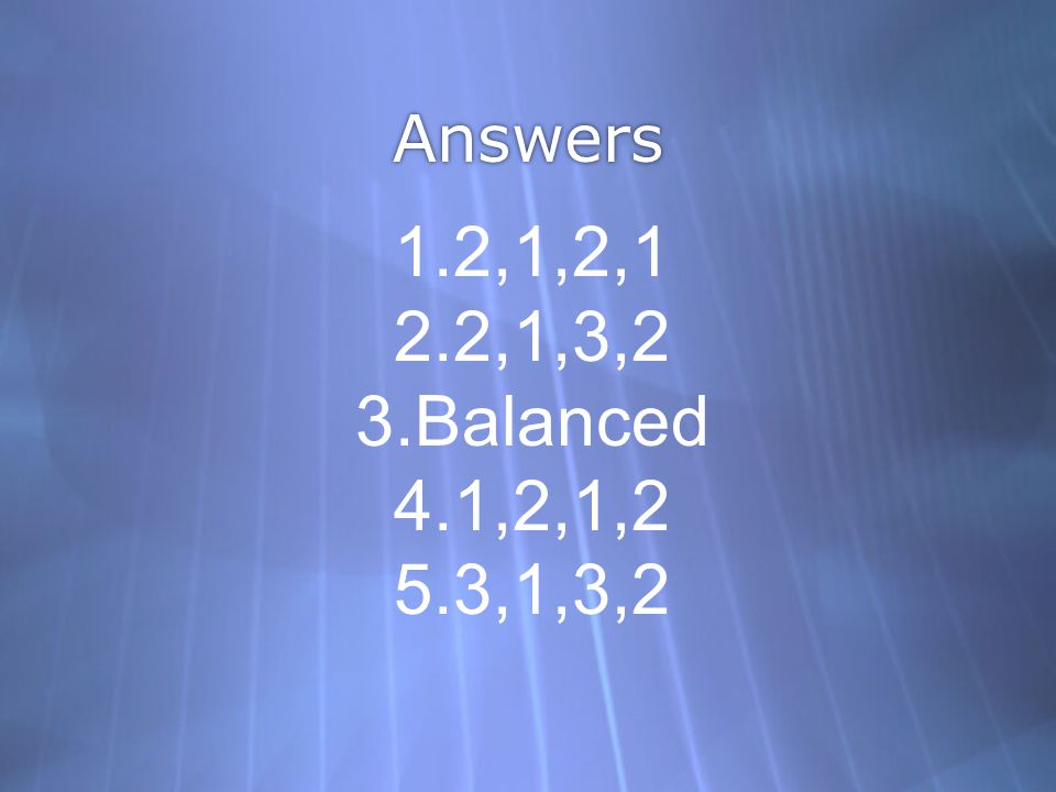 Answers 1.2,1,2,1 2.2,1,3,2 3.Balanced 4.1,2,1,2 5.3,1,3,2
