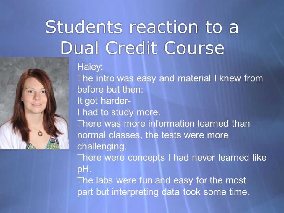 Students reaction to a Dual Credit Course Haley: The intro was easy and material I knew from before but then: It got harder- I had to study more. Ther