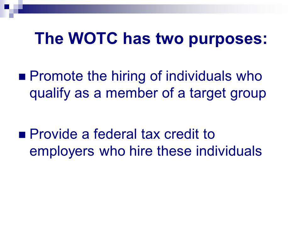 The WOTC has two purposes: Promote the hiring of individuals who qualify as a member of a target group Provide a federal tax credit to employers who hire these individuals