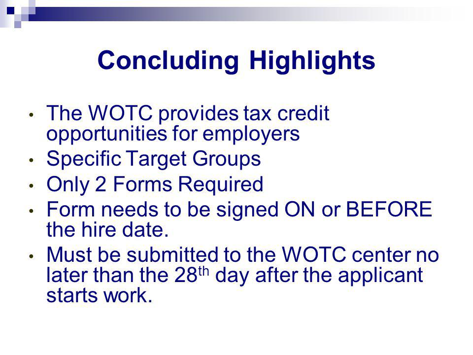 Concluding Highlights The WOTC provides tax credit opportunities for employers Specific Target Groups Only 2 Forms Required Form needs to be signed ON or BEFORE the hire date.