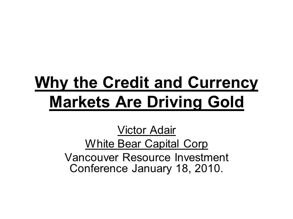 Why the Credit and Currency Markets Are Driving Gold Victor Adair White Bear Capital Corp Vancouver Resource Investment Conference January 18, 2010.