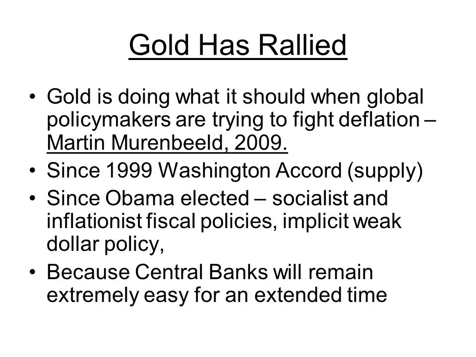 Gold Has Rallied Gold is doing what it should when global policymakers are trying to fight deflation – Martin Murenbeeld, 2009.