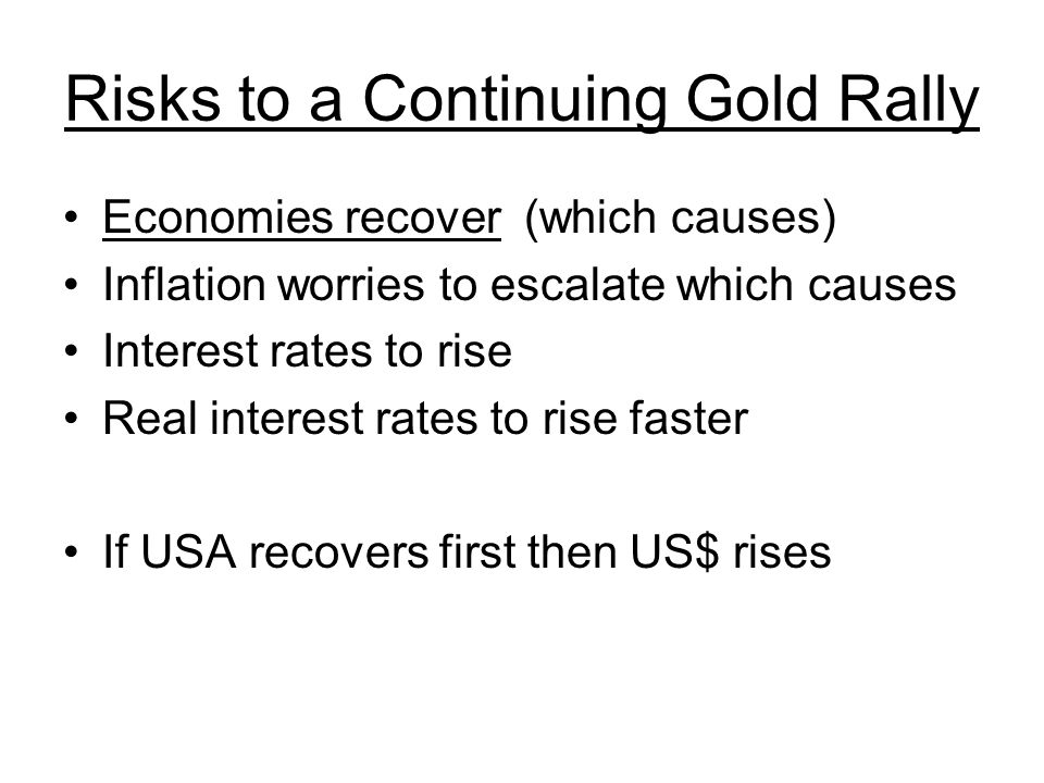 Risks to a Continuing Gold Rally Economies recover (which causes) Inflation worries to escalate which causes Interest rates to rise Real interest rates to rise faster If USA recovers first then US$ rises