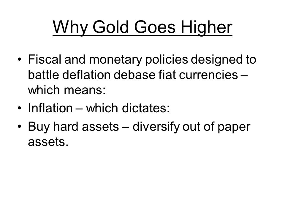 Why Gold Goes Higher Fiscal and monetary policies designed to battle deflation debase fiat currencies – which means: Inflation – which dictates: Buy hard assets – diversify out of paper assets.