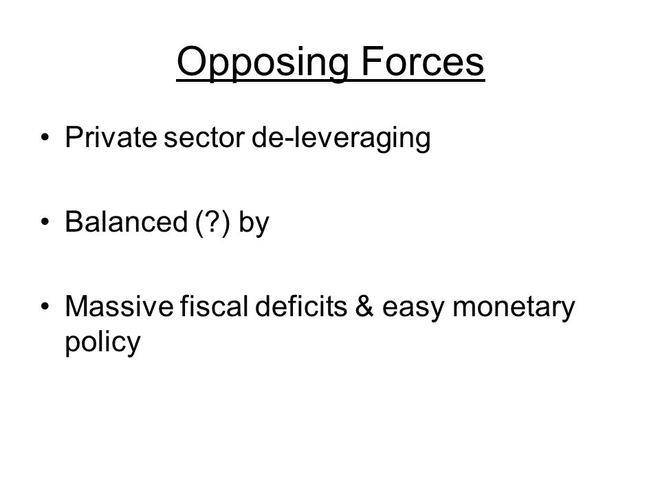 Opposing Forces Private sector de-leveraging Balanced ( ) by Massive fiscal deficits & easy monetary policy