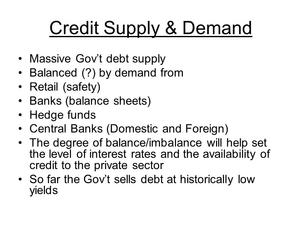 Credit Supply & Demand Massive Govt debt supply Balanced ( ) by demand from Retail (safety) Banks (balance sheets) Hedge funds Central Banks (Domestic and Foreign) The degree of balance/imbalance will help set the level of interest rates and the availability of credit to the private sector So far the Govt sells debt at historically low yields