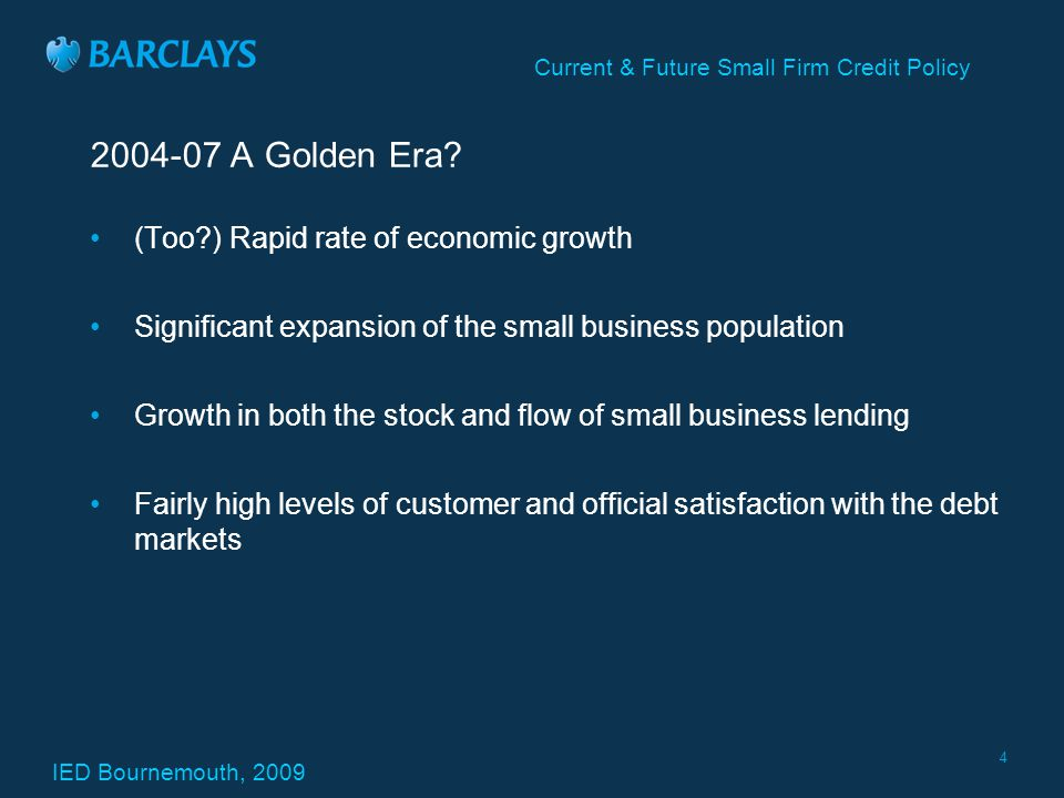 IED Bournemouth, 2009 Current & Future Small Firm Credit Policy 4 2004-07 A Golden Era.
