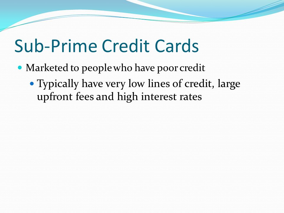 Sub-Prime Credit Cards Marketed to people who have poor credit Typically have very low lines of credit, large upfront fees and high interest rates