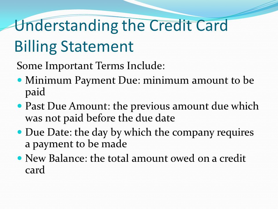 Understanding the Credit Card Billing Statement Some Important Terms Include: Minimum Payment Due: minimum amount to be paid Past Due Amount: the prev