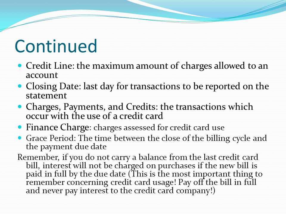Continued Credit Line: the maximum amount of charges allowed to an account Closing Date: last day for transactions to be reported on the statement Cha