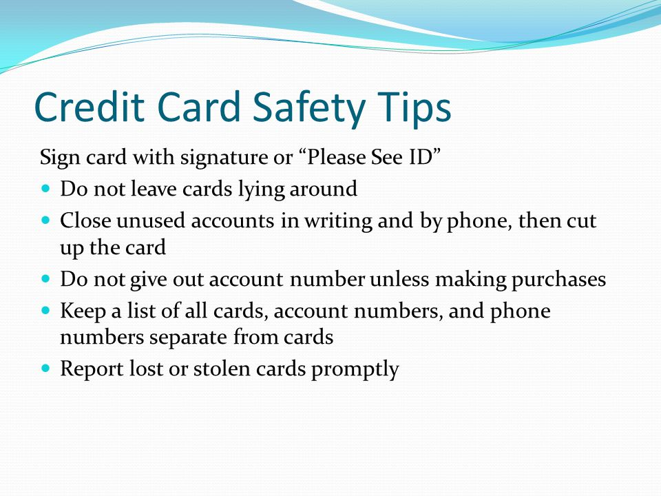 Credit Card Safety Tips Sign card with signature or Please See ID Do not leave cards lying around Close unused accounts in writing and by phone, then