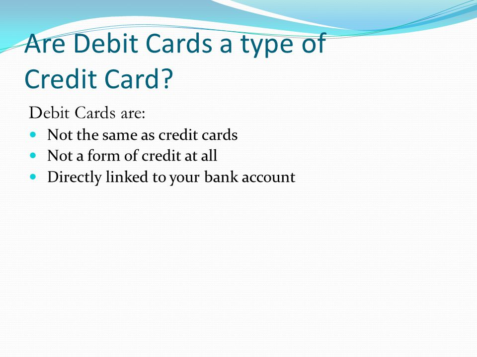 Are Debit Cards a type of Credit Card? Debit Cards are: Not the same as credit cards Not a form of credit at all Directly linked to your bank account