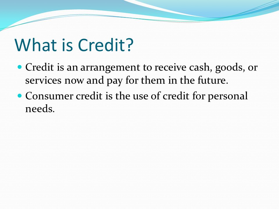 What is Credit? Credit is an arrangement to receive cash, goods, or services now and pay for them in the future. Consumer credit is the use of credit