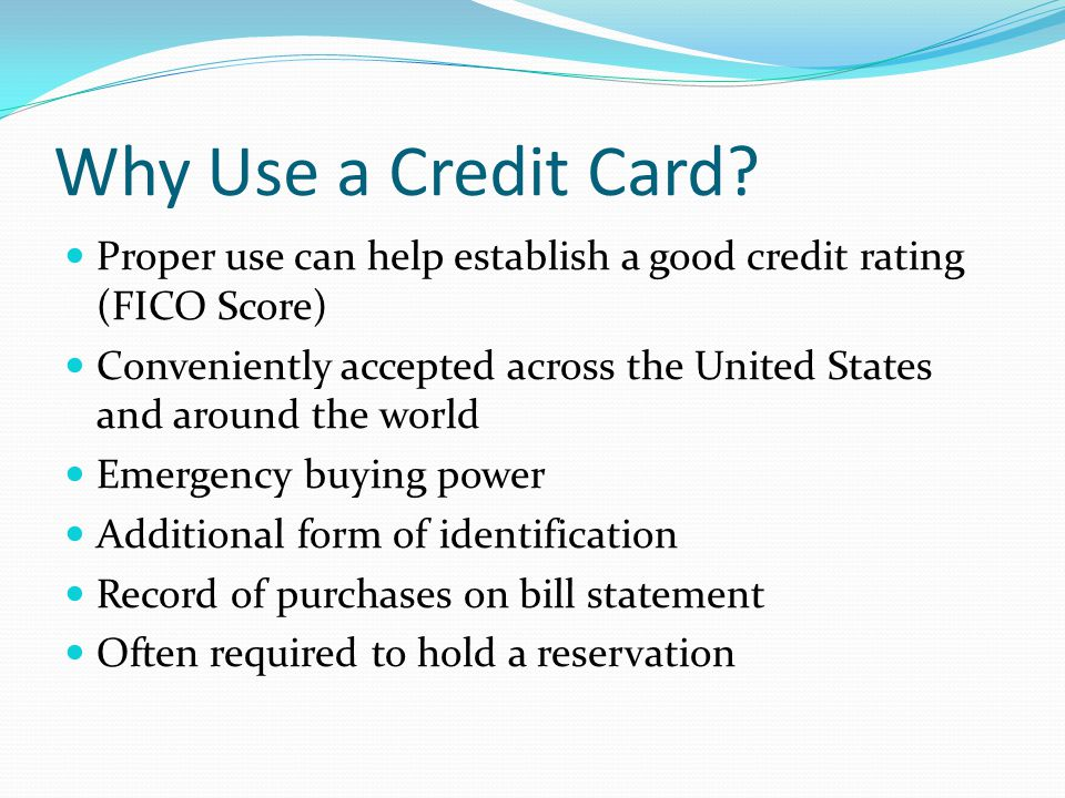 Why Use a Credit Card? Proper use can help establish a good credit rating (FICO Score) Conveniently accepted across the United States and around the w