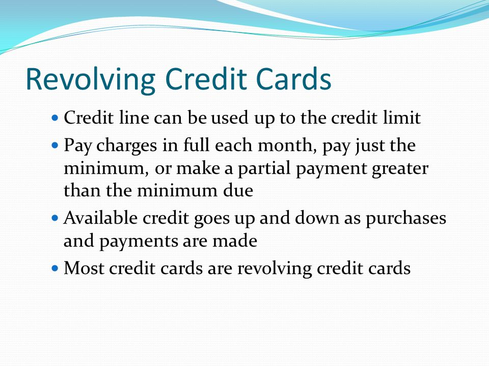 Revolving Credit Cards Credit line can be used up to the credit limit Pay charges in full each month, pay just the minimum, or make a partial payment