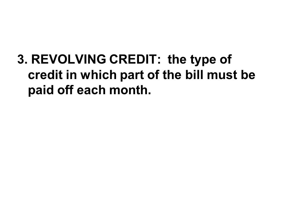 3. REVOLVING CREDIT: the type of credit in which part of the bill must be paid off each month.