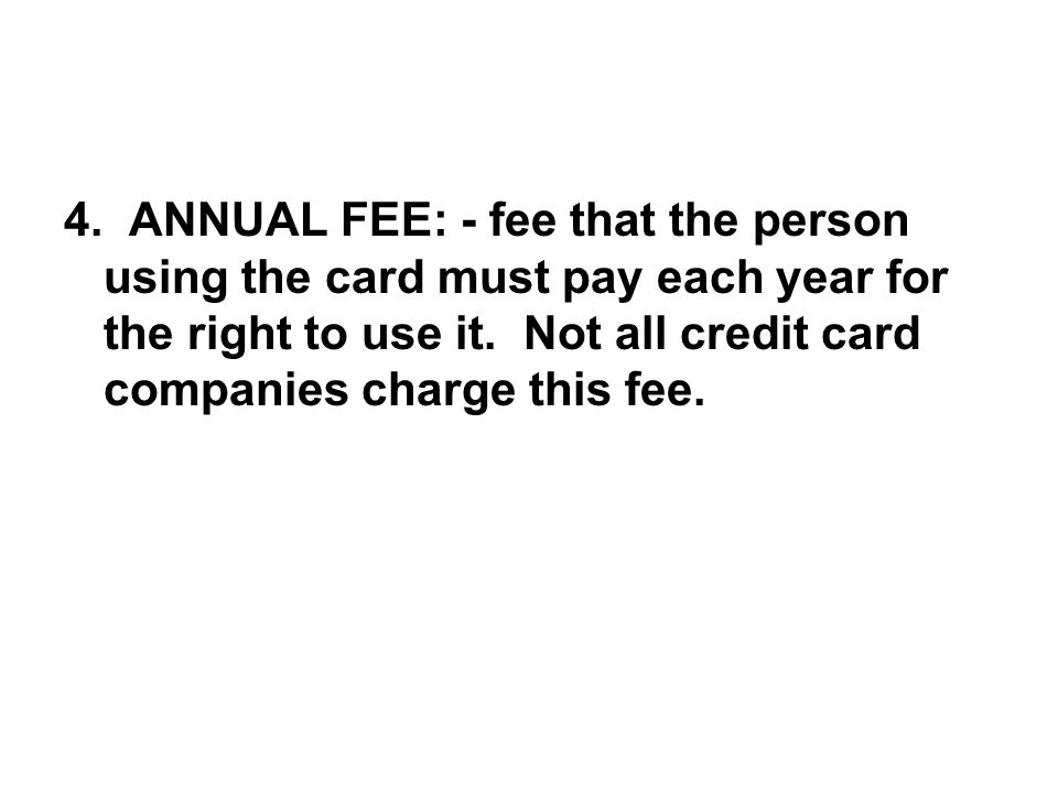4. ANNUAL FEE: - fee that the person using the card must pay each year for the right to use it.