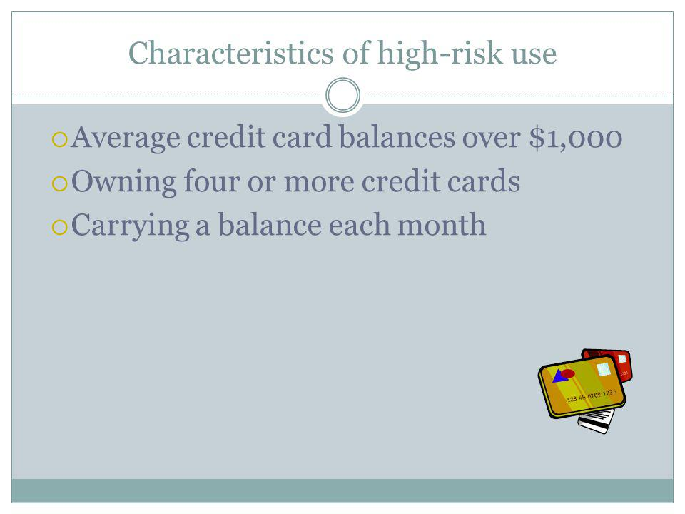 Characteristics of high-risk use Average credit card balances over $1,000 Owning four or more credit cards Carrying a balance each month