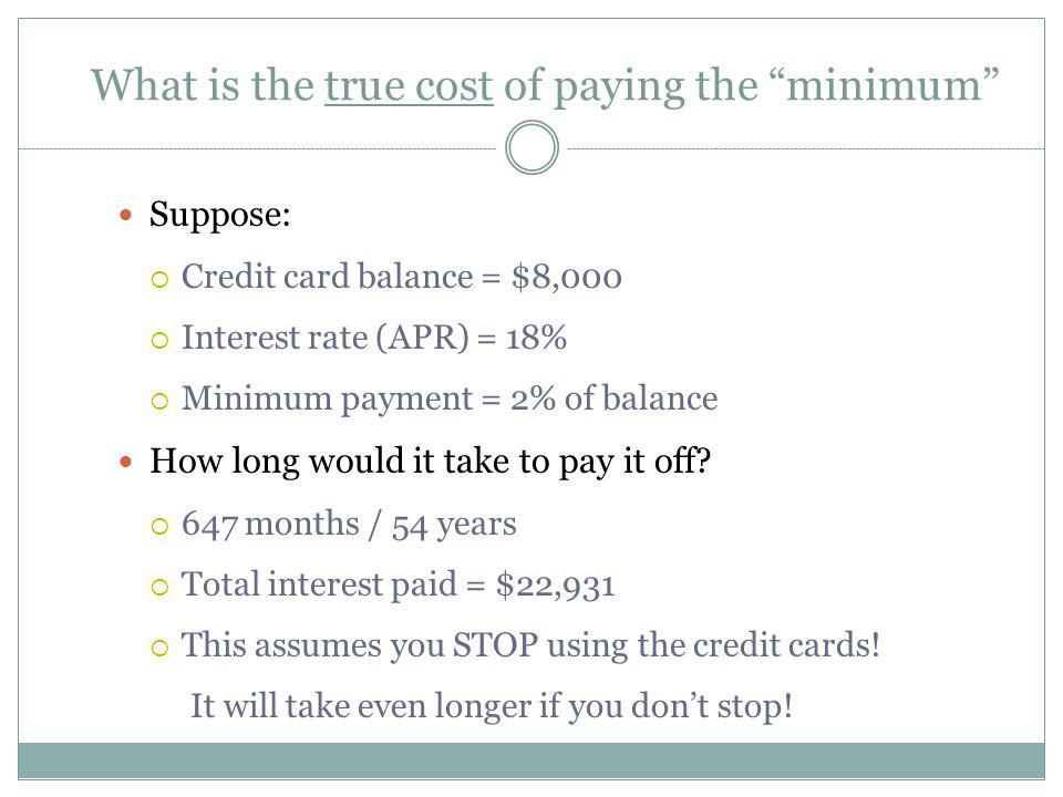 What is the true cost of paying the minimum Suppose: Credit card balance = $8,000 Interest rate (APR) = 18% Minimum payment = 2% of balance How long w