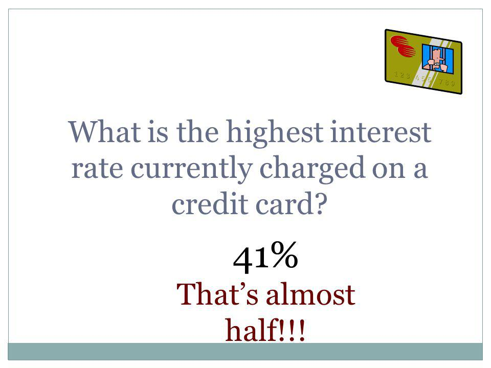 What is the highest interest rate currently charged on a credit card? 41% Thats almost half!!!