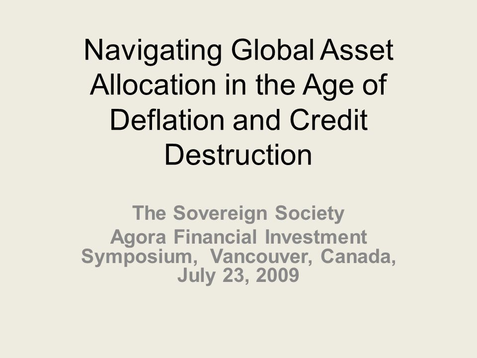 Navigating Global Asset Allocation in the Age of Deflation and Credit Destruction The Sovereign Society Agora Financial Investment Symposium, Vancouver, Canada, July 23, 2009