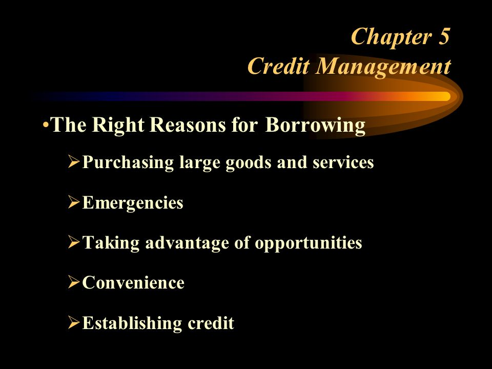 Chapter 5 Credit Management The Wrong Reasons to Borrow Using credit to live beyond your means Examples: To meet basic living expenses To make impulse purchases To purchase short-lived goods and services