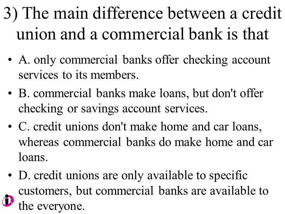 3) The main difference between a credit union and a commercial bank is that A.