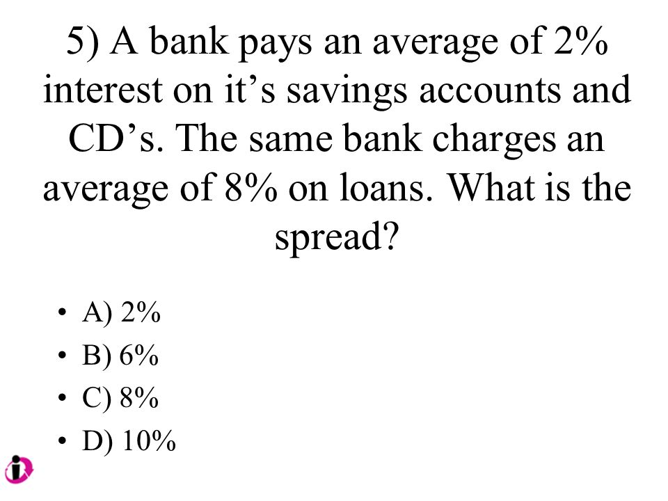 5) A bank pays an average of 2% interest on its savings accounts and CDs. The same bank charges an average of 8% on loans. What is the spread? A) 2% B