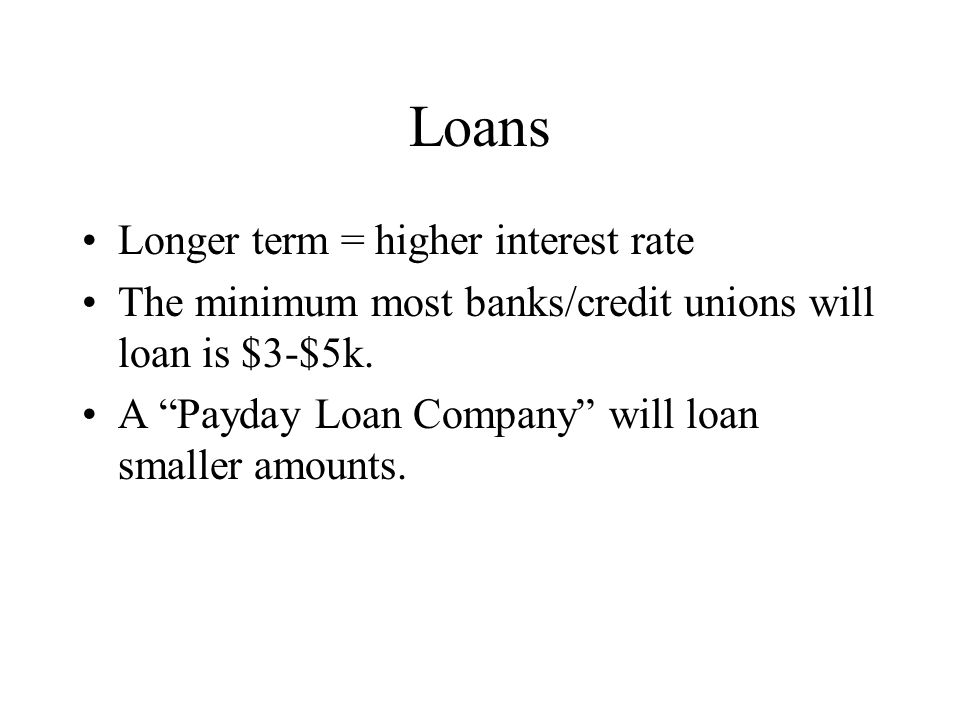 Loans Longer term = higher interest rate The minimum most banks/credit unions will loan is $3-$5k. A Payday Loan Company will loan smaller amounts.