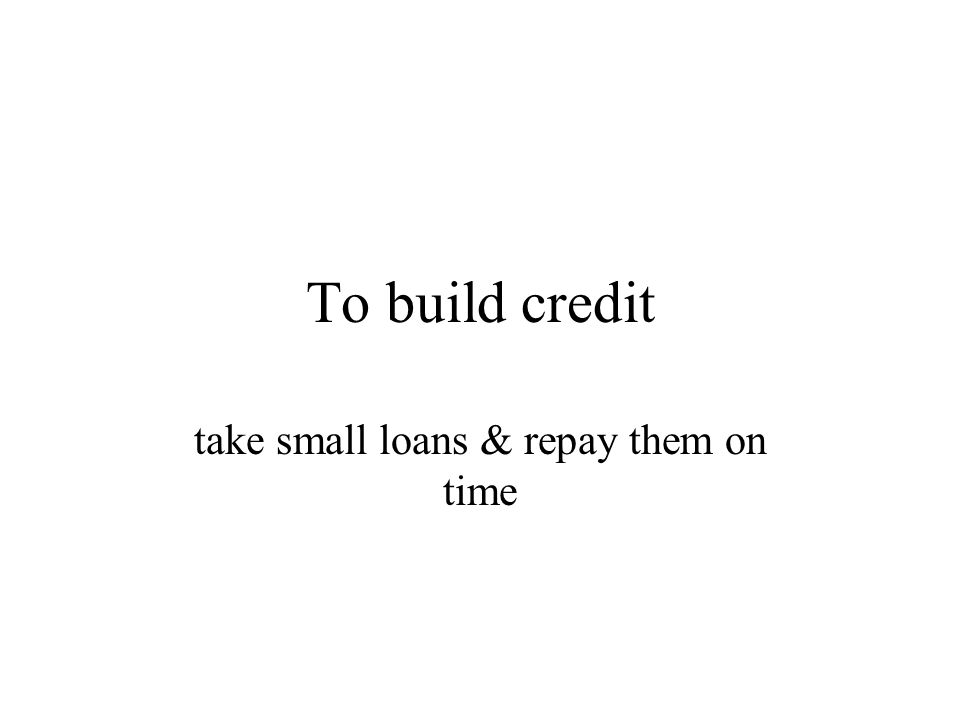 To build credit take small loans & repay them on time