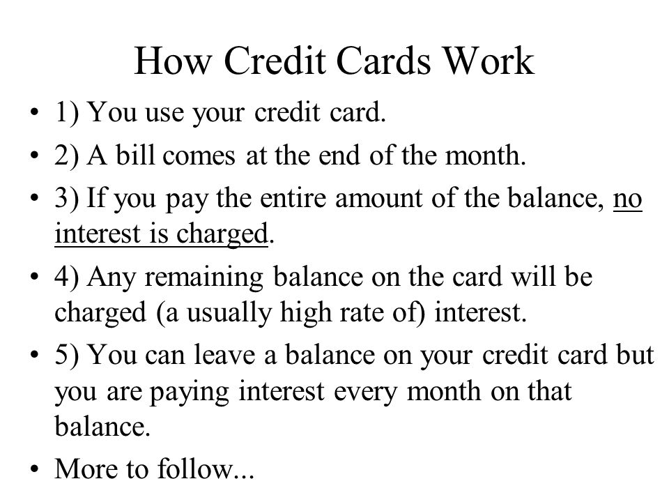 How Credit Cards Work 1) You use your credit card. 2) A bill comes at the end of the month. 3) If you pay the entire amount of the balance, no interes