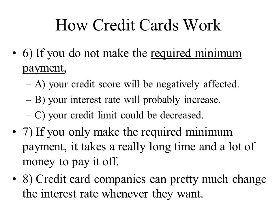 How Credit Cards Work 6) If you do not make the required minimum payment, –A) your credit score will be negatively affected. –B) your interest rate wi