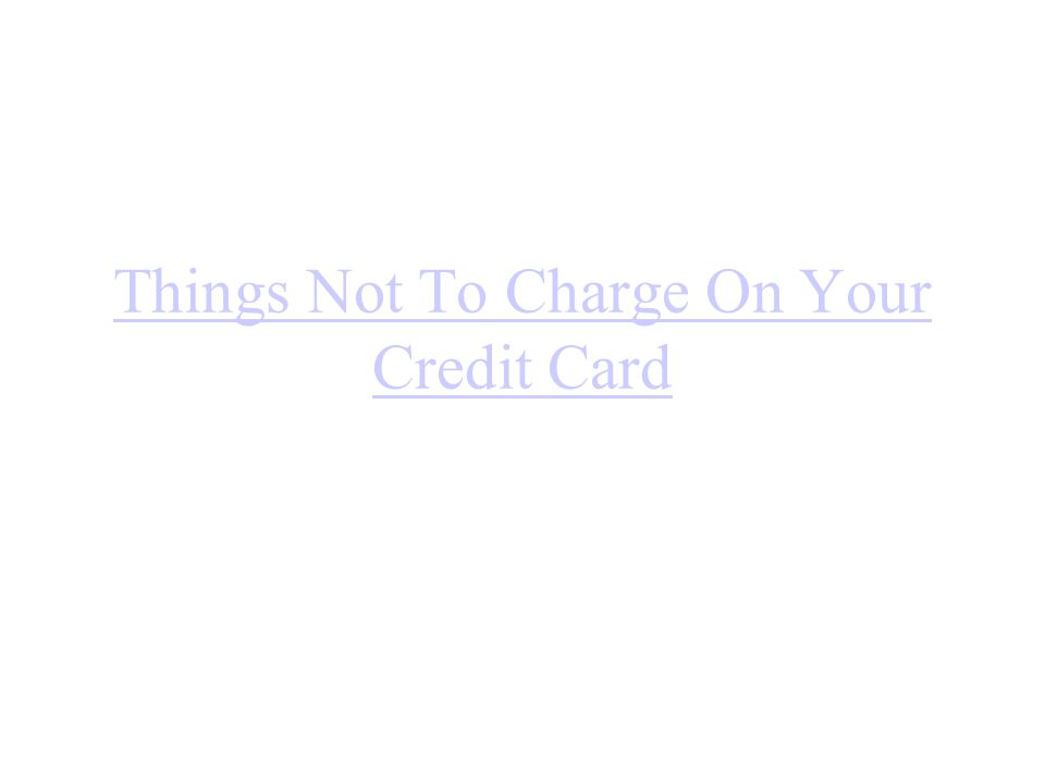 Things Not To Charge On Your Credit Card