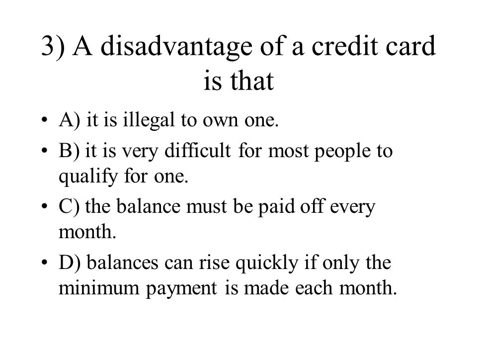 3) A disadvantage of a credit card is that A) it is illegal to own one.